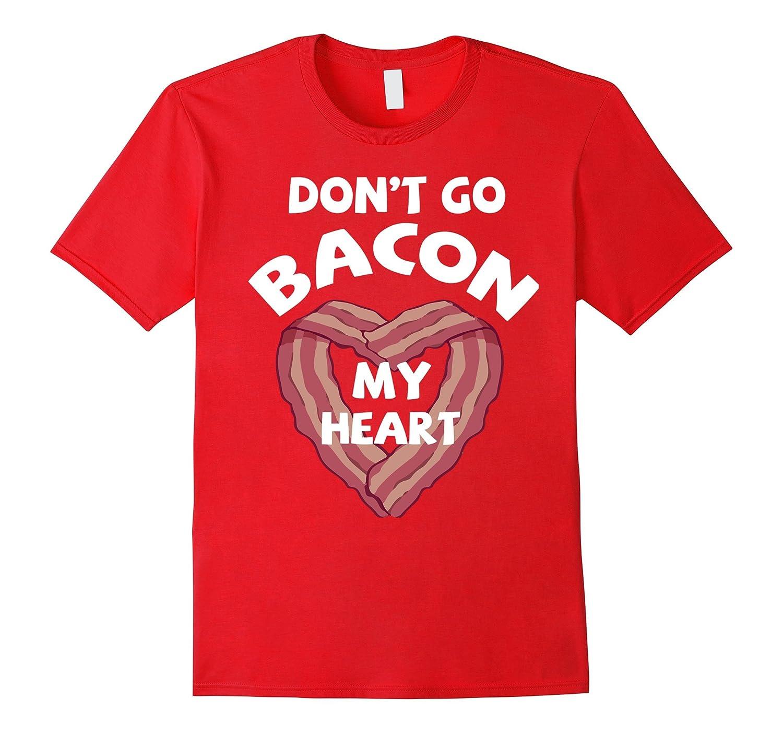 Funny T-shirt Don't Go Bacon My Heart Shirt-FL