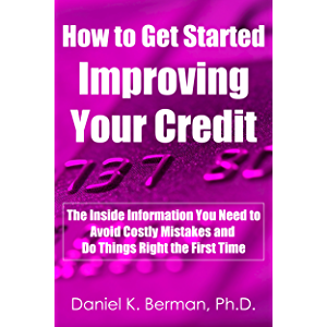 How to Get Started Improving Your Credit: The Inside Information You Need to Avoid Costly Mistakes and Do Things Right…