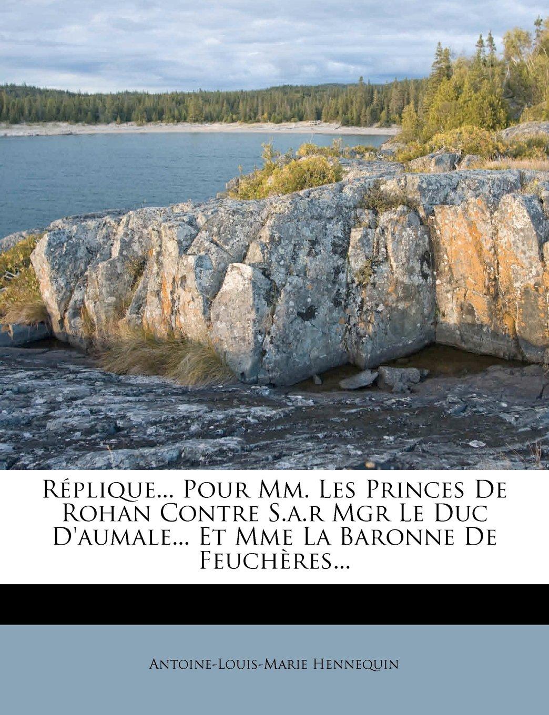 Read Online Réplique... Pour Mm. Les Princes De Rohan Contre S.a.r Mgr Le Duc D'aumale... Et Mme La Baronne De Feuchères... (French Edition) pdf