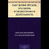Пьер Жозеф Прудон. Его жизнь и общественная деятельность (Russian Edition)