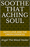 Soothe that aching soul: (with love and the green goddess)