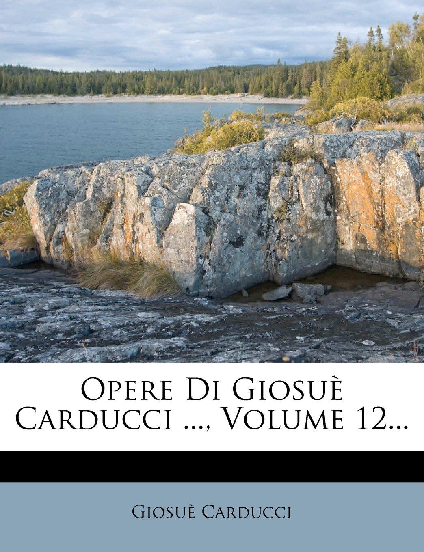 Opere Di Giosuè Carducci ..., Volume 12... (Italian Edition) pdf epub