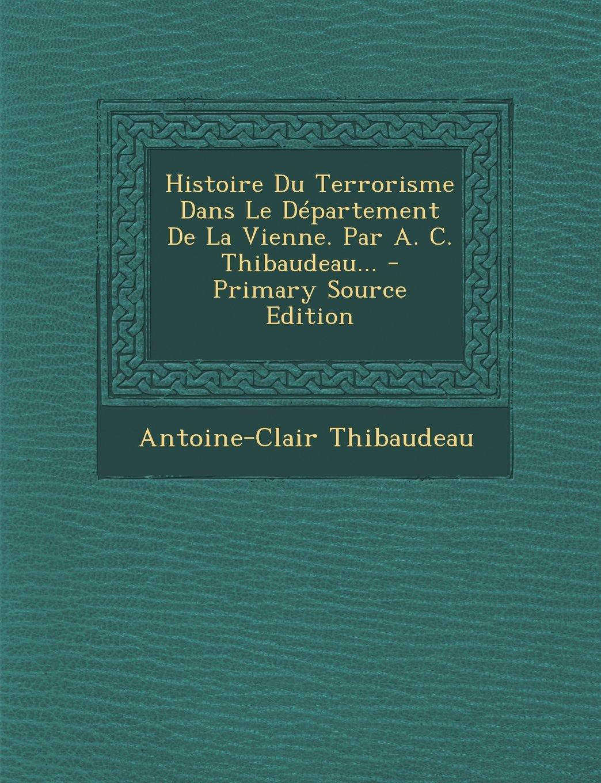 Download Histoire Du Terrorisme Dans Le Departement de La Vienne. Par A. C. Thibaudeau... - Primary Source Edition (French Edition) pdf epub