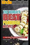 The World's Best Porridge Recipes: The Sweet Porridge Cookbook