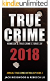 True Crime 2018: Homicide & True Crime Stories of 2018 (Annual True Crime Anthology Book 3)