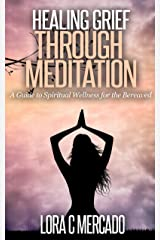 Healing Grief through Meditation: A Guide to Spiritual Wellness for the Bereaved Kindle Edition