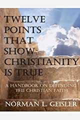 TWELVE POINTS THAT SHOW CHRISTIANITY IS TRUE: A HANDBOOK ON DEFENDING THE CHRISTIAN FAITH Kindle Edition