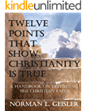 TWELVE POINTS THAT SHOW CHRISTIANITY IS TRUE: A HANDBOOK ON DEFENDING THE CHRISTIAN FAITH