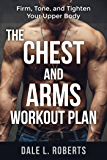 The Chest and Arms Workout Plan: Firm, Tone, and Tighten Your Upper Body (English Edition)