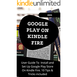 GOOGLE PLAY ON KINDLE FIRE: 2021 User Guide to Install and Set Up Google Play Store On Kindle Fire . 10 Tips & Tricks…