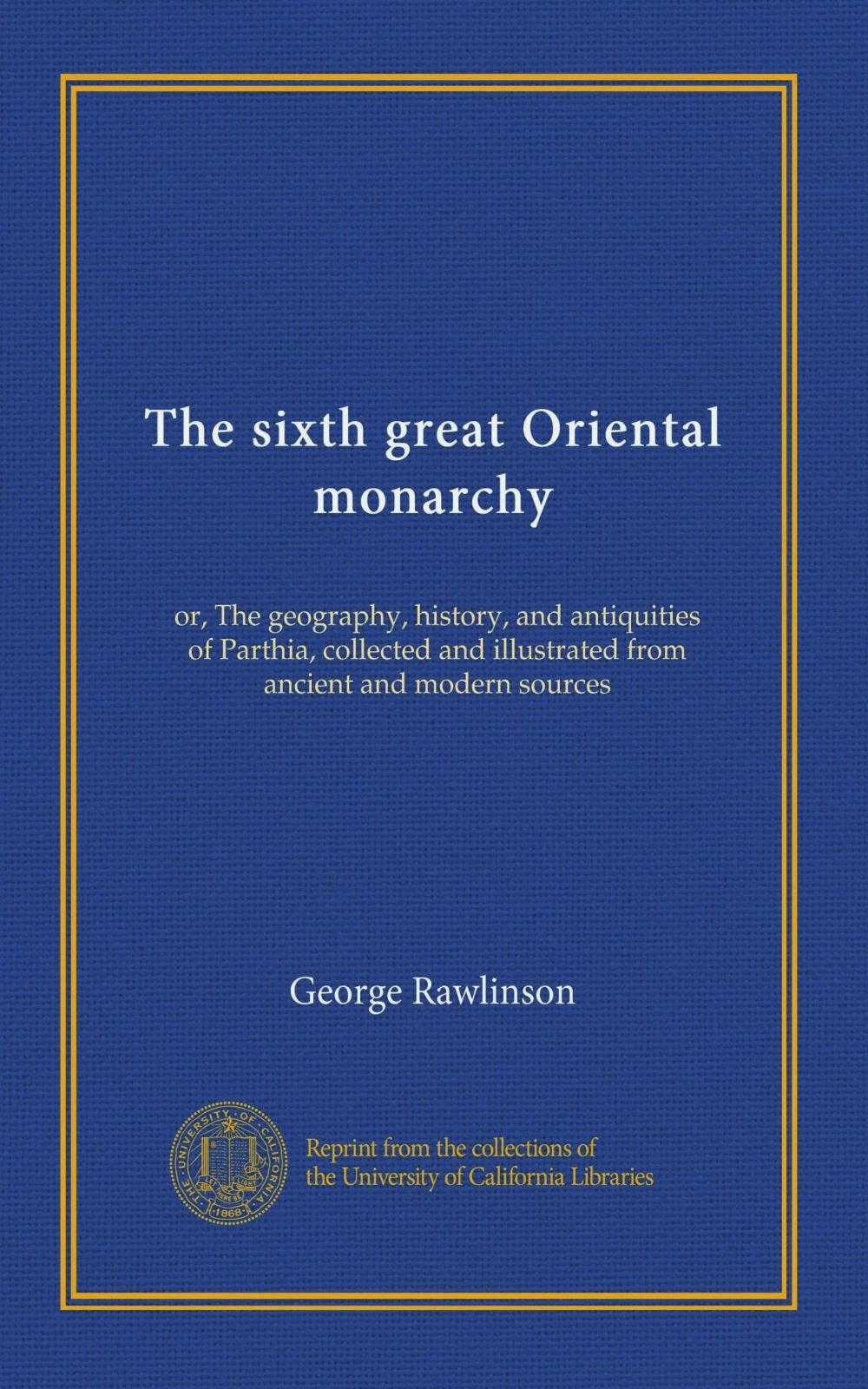 Read Online The sixth great Oriental monarchy: or, The geography, history, and antiquities of Parthia, collected and illustrated from ancient and modern sources PDF