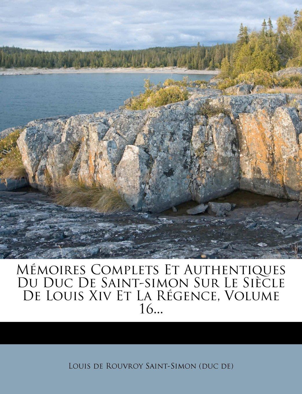 Mémoires Complets Et Authentiques Du Duc De Saint-simon Sur Le Siècle De Louis Xiv Et La Régence, Volume 16... (French Edition) PDF