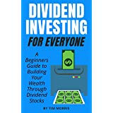 Dividend Investing for Everyone: A Beginners Guide to Building Your Wealth Through Dividend Stocks