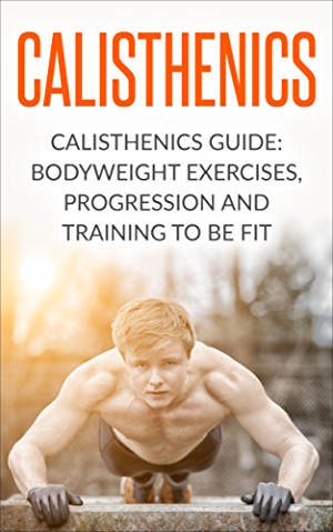 Calisthenics: Calisthenics Guide: BodyWeight Exercises; Workout Progression and Training to Be Fit (Calisthenics; Calisthenics Bodyweight Workout; Calisthenics ... Workout; Bodyweight Exercises Book 1)