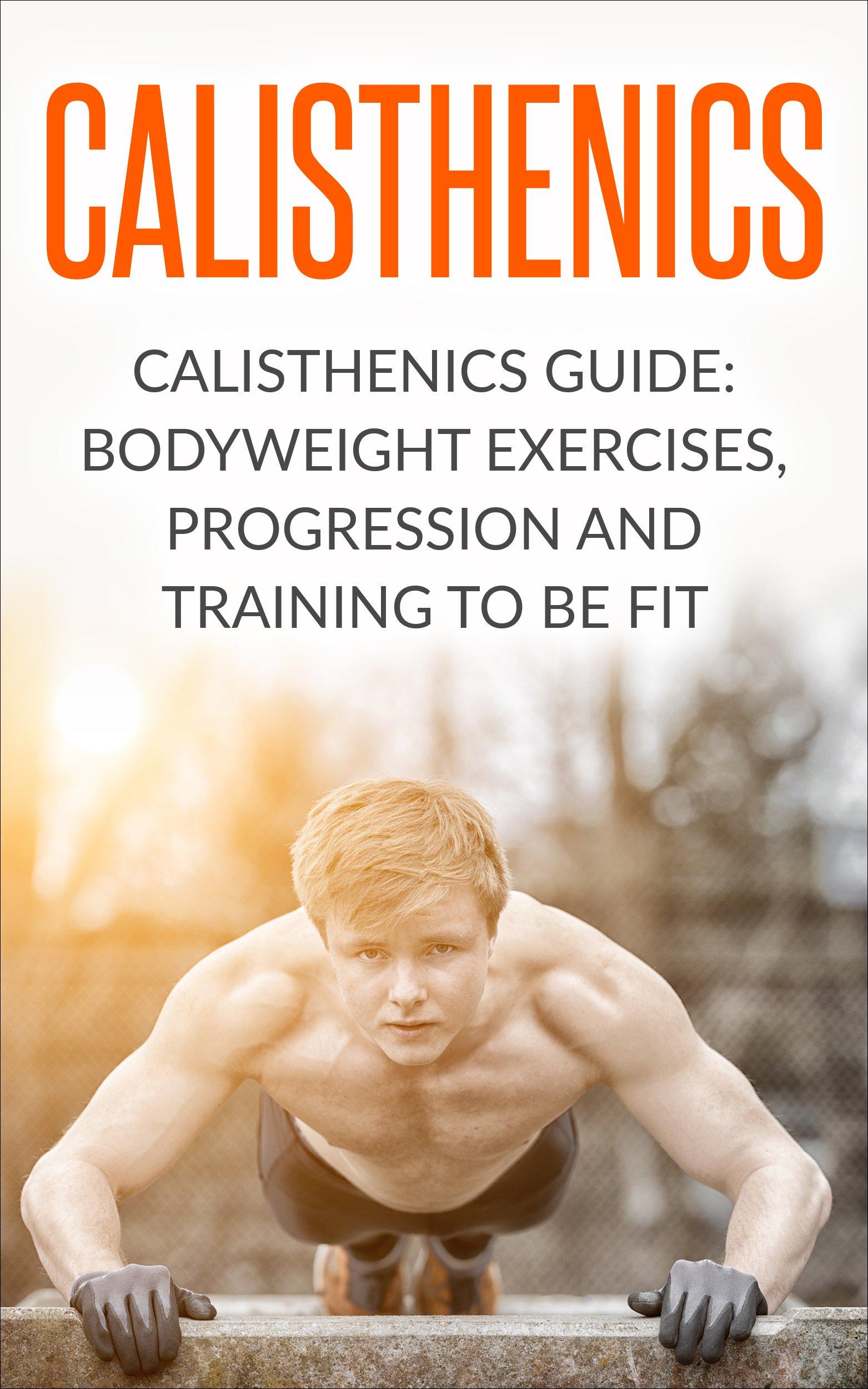 Calisthenics  Calisthenics Guide  BodyWeight Exercises Workout Progression And Training To Be Fit  Calisthenics Calisthenics Bodyweight Workout Calisthenics ... Exercises Book 1   English Edition