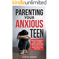 Parenting Your Anxious Teen: Effective Strategies to Help Your Highly Sensitive Child Cope with Social Stress and Freeing Him from Anxiety, Worry, and Depression