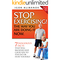 Stop Exercising! The Way You Are Doing It Now: 7 Dangerous Facts That Will Backfire and Cause You to Stay Fat or Hurt…