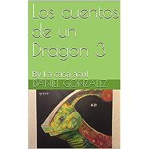 Los cuentos de un Dragon 3: By La casa azul (Spanish Edition) Jul 30, 2018