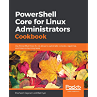 PowerShell Core for Linux Administrators Cookbook: Use PowerShell Core 6.x on Linux to automate complex, repetitive, and time-consuming tasks