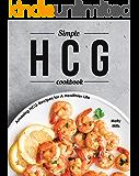 Simple HCG Cookbook: Amazing HCG Recipes for A Healthier Life