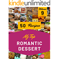 My Top 50 Romantic Dessert Recipes Volume 9: From The Romantic Dessert Cookbook To The Table