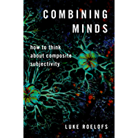 Combining Minds: How to Think about Composite Subjectivity (Philosophy of Mind Series)