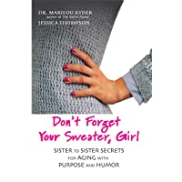 Don't Forget Your Sweater, Girl: Sister to Sister Secrets for Aging with Purpose...
