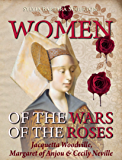 Women of the Wars of the Roses: Jacquetta Woodville, Margaret of Anjou & Cecily Neville