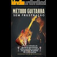 Guitarra Sem Frustração: O único método de guitarra que ensina como estudar e evoluir do ponto de vista mental