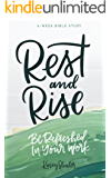 Rest and Rise - 4 Week Bible Study: Be Refreshed In Your Work