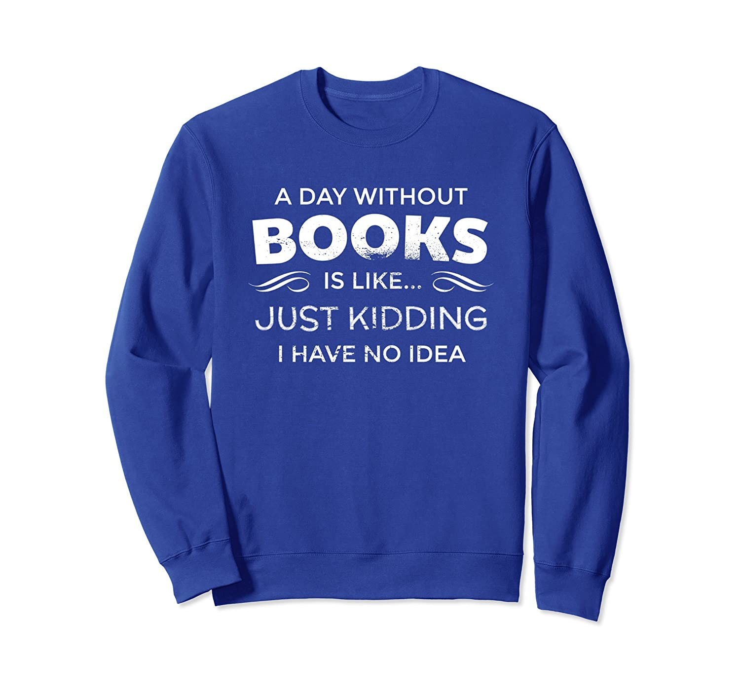 A Day Without Books Is Like - Funny Book Lover Sweatshirt-alottee gift