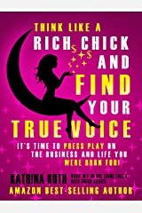 Think Like a Rich Chick and Find Your True Voice: It's Time to Press Play on the Business and Life You Were Born For! Kindle Edition
