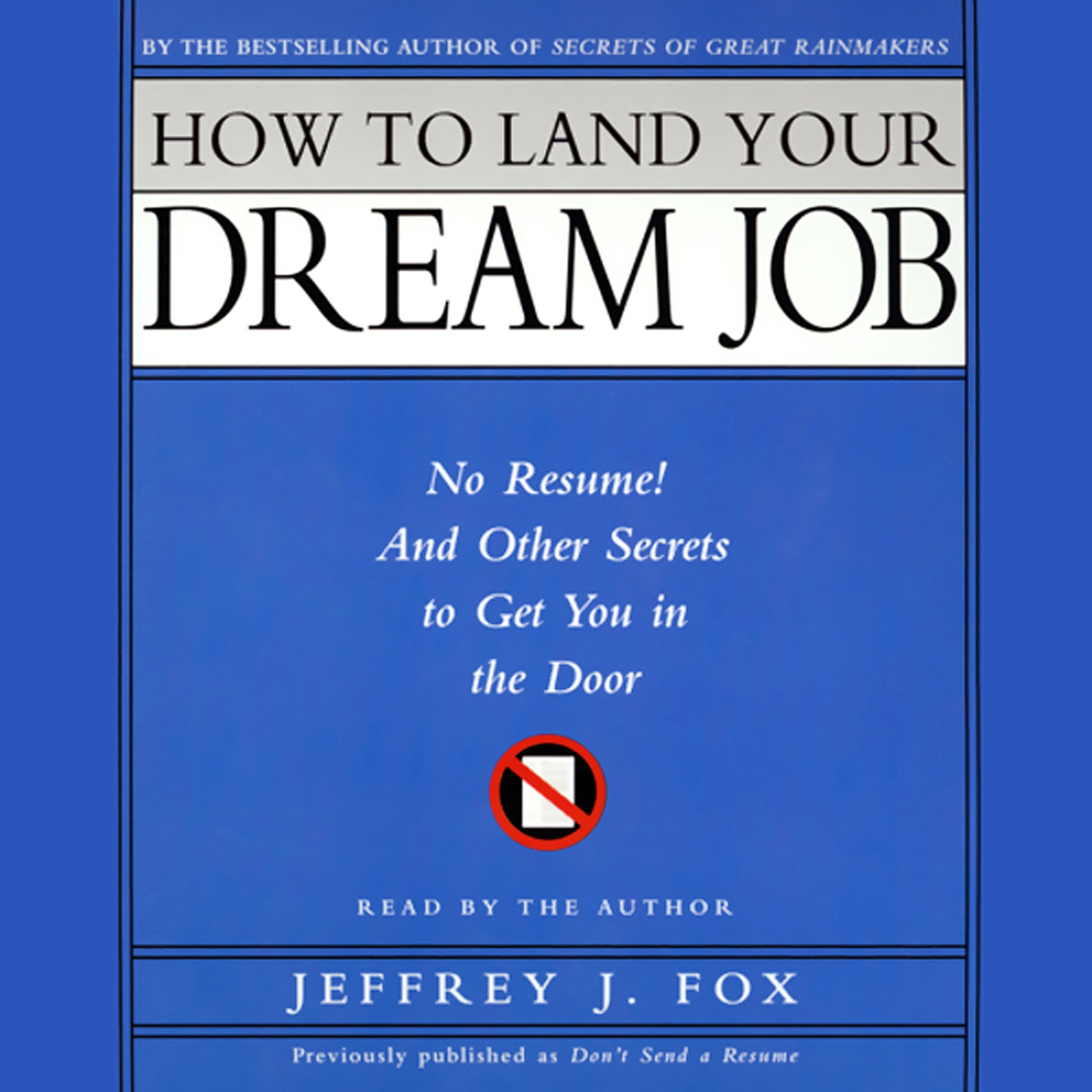 How to Land Your Dream Job: No Resume! And Other Secrets to Get You in the Door