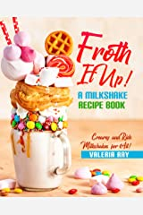 Froth It Up!: A Milkshake Recipe book - Creamy and Rich Milkshakes for All! Kindle Edition