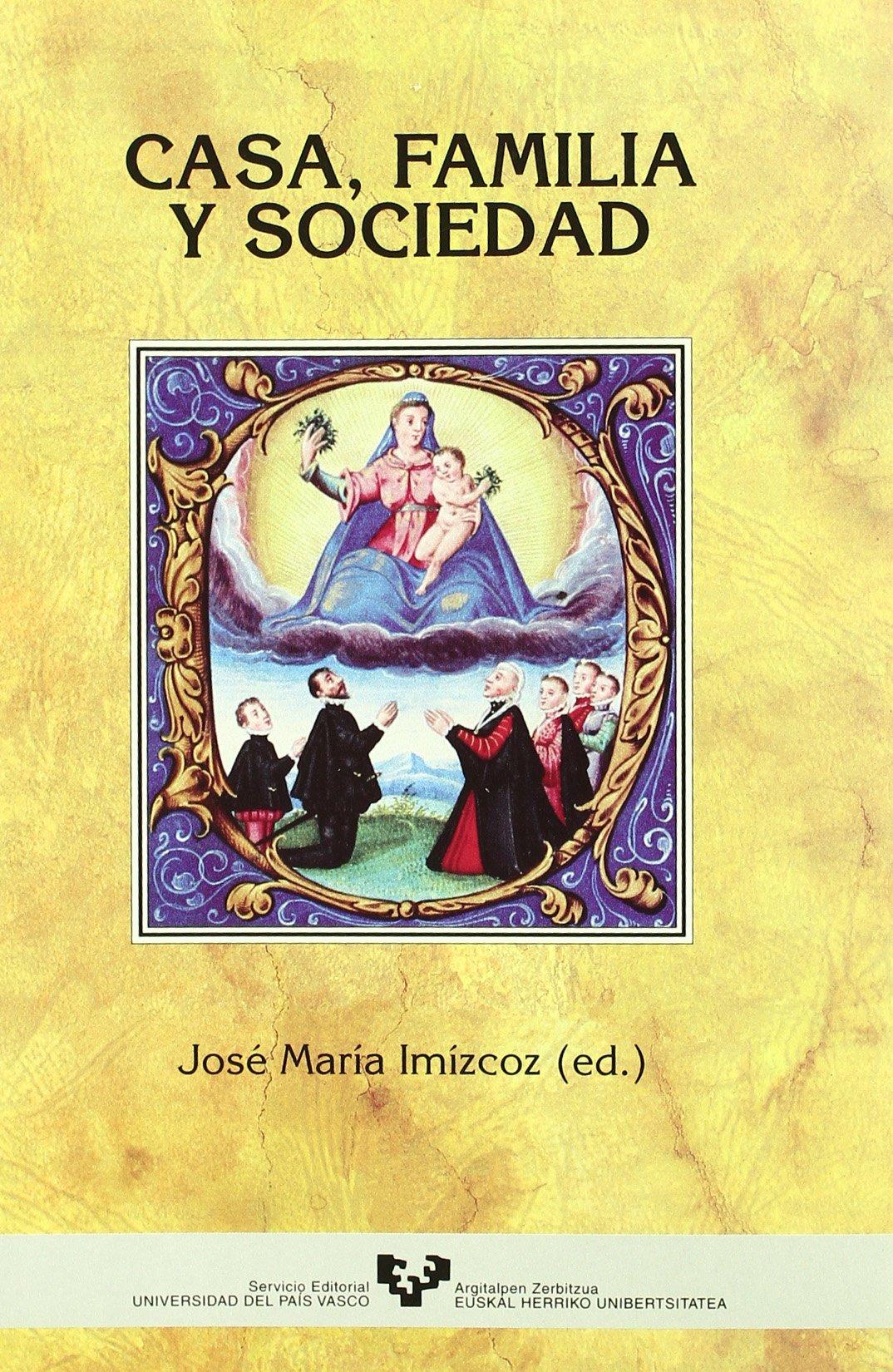 Casa, familia y sociedad País Vasco, España y América, siglos XV ...
