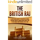 The British Raj: A Captivating Guide to the British in India, Starting from the Indian Rebellion of 1857 to the Indian Indepe