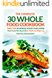 The Complete 30 Whole Food Cookbook - Take the 30 Whole Food Challenge: Whole Foods Plant Based Diet for Health and Weight Loss