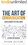 The Art Of Communication: How to Inspire and Motivate Success Through Better Communication (Management Success Book 2)