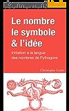 Le nombre, le symbole et l'idée: Initiation à la langue des nombres de Pythagore