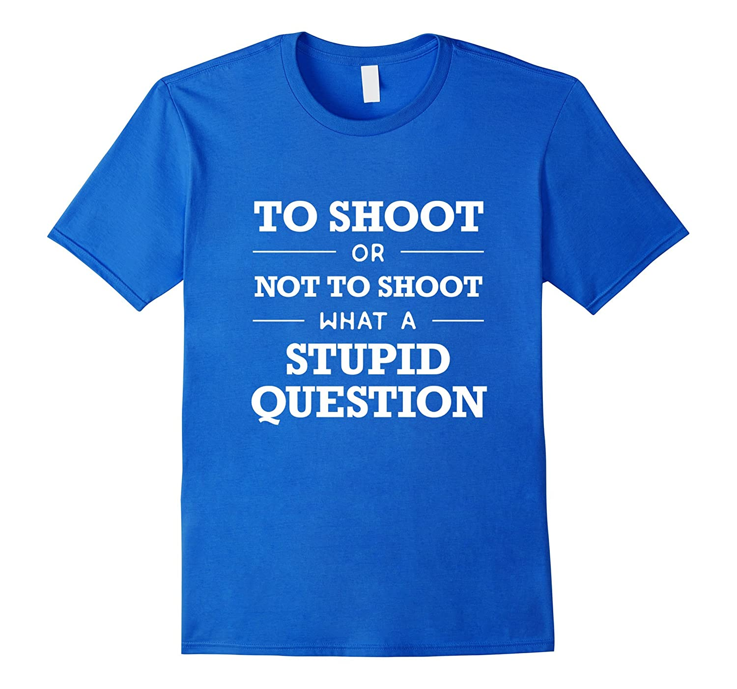 Shooter T Shirt  To Shoot or Not To Shoot, Stupid Question-BN