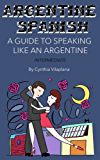 Argentine Spanish: A Guide to Speaking Like an Argentine: Intermediate (English Edition)