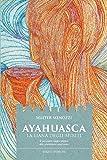 Ayahuasca. La liana degli spiriti. Il sacramento magico-religioso dello sciamanismo amazzonico