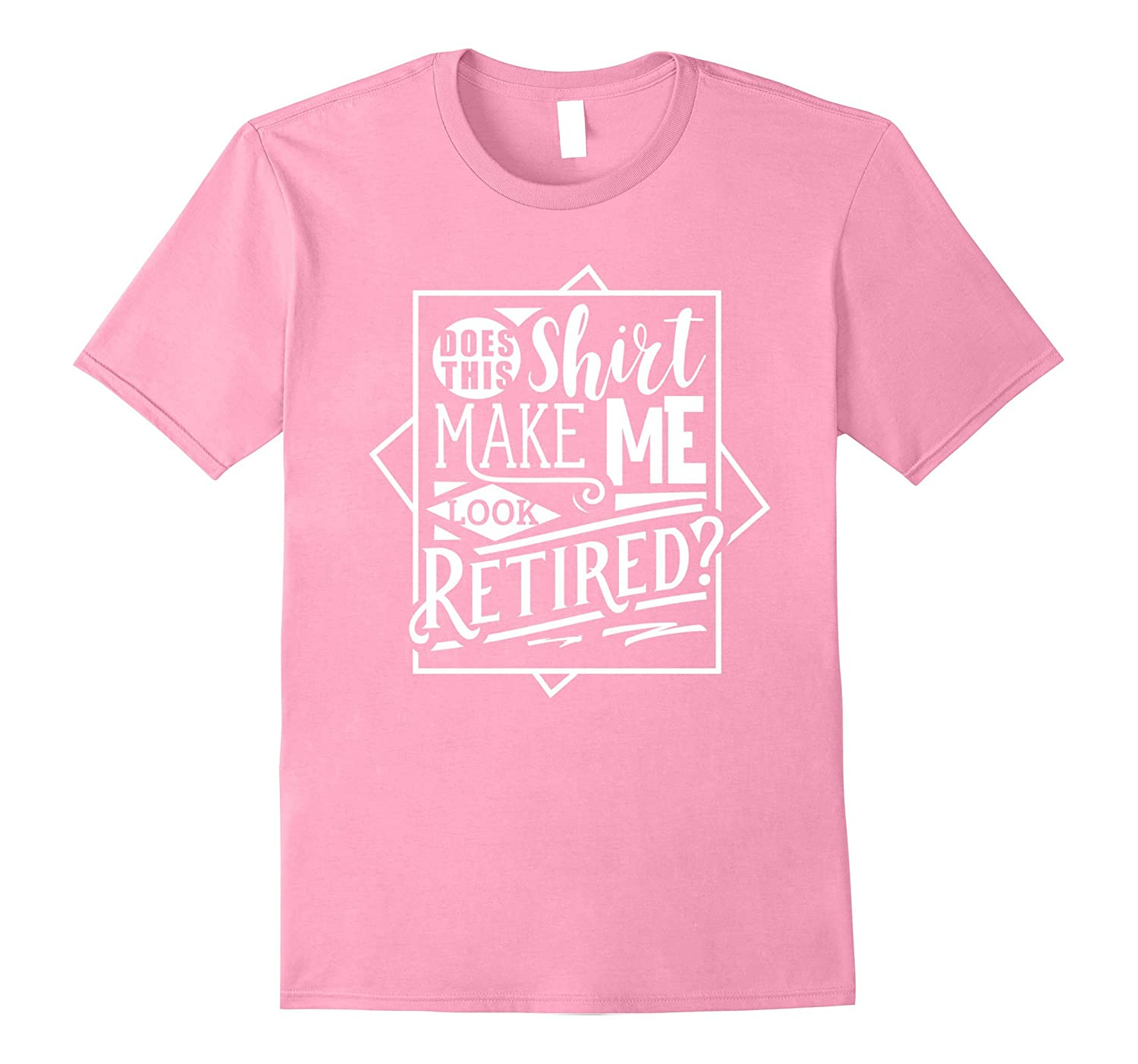 9a3a68e8 Does This Shirt Make Me Look Retired? Shirt Funny Retirement-RT ...