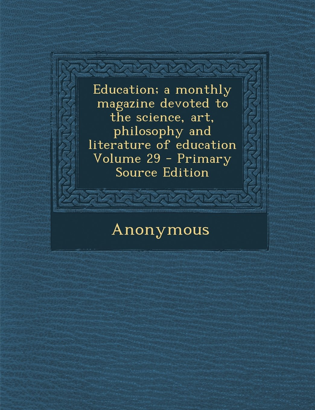 Education; a monthly magazine devoted to the science, art, philosophy and literature of education Volume 29 ebook