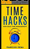 Time Hacks: Non solo Time Management. Gestisci il tuo tempo e libera la giornata automatizzando le operazioni ripetitive.