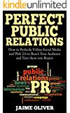 Perfect Public Relations: How to Perfectly Utilize Social Media and Web 2.0 to Reach Your Audience and Turn them into Buyers