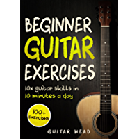 Guitar Exercises for Beginners: 10x Guitar Skills in 10 Minutes a Day: An Arsenal of 100+ Exercises for Beginners (Guitar Exercises Mastery Book 1)