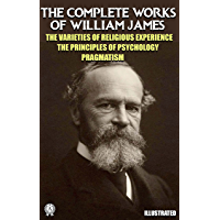 The Complete Works of William James. Illustrated: The Varieties of Religious Experience. The Principles of Psychology…