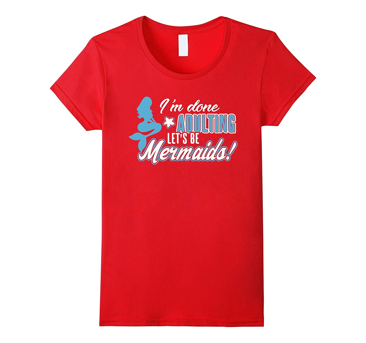 I'm Done Adulting Let's Be Mermaids Shirt Funny gift shirt