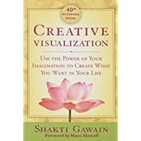 Creative Visualization: Use the Power of Your Imagination to Create What You Want...